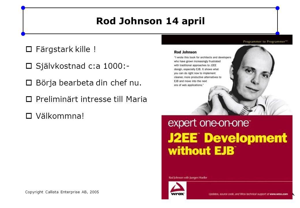 Copyright Callista Enterprise AB, 2005 Page:43 Rod Johnson 14 april  Färgstark kille !  Självkostnad c:a 1000:-  Börja bearbeta din chef nu.  Prel