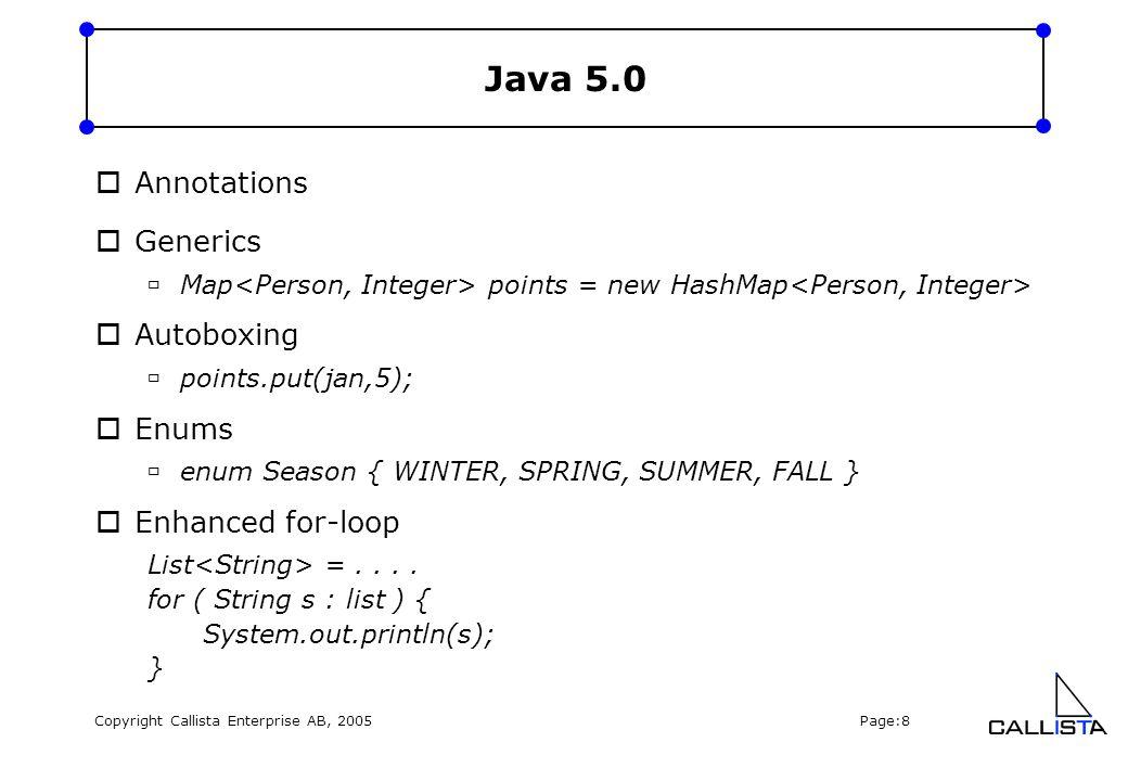 Copyright Callista Enterprise AB, 2005 Page:8 Java 5.0  Annotations  Generics  Map points = new HashMap  Autoboxing  points.put(jan,5);  Enums  enum Season { WINTER, SPRING, SUMMER, FALL }  Enhanced for-loop List =....
