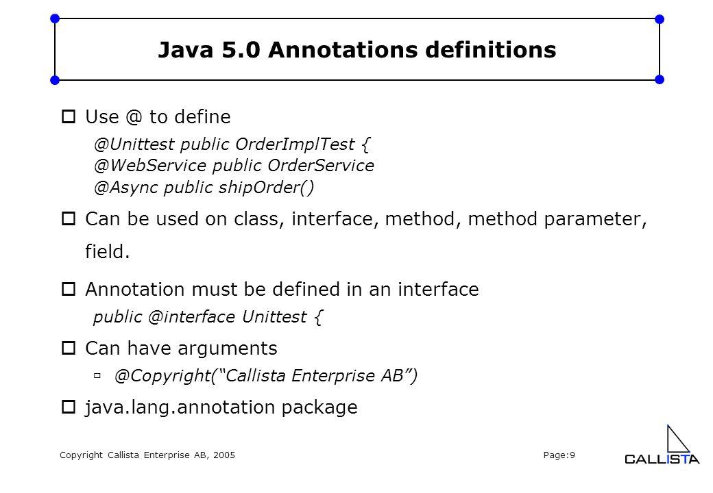Copyright Callista Enterprise AB, 2005 Page:9 Java 5.0 Annotations definitions  Use @ to define @Unittest public OrderImplTest { @WebService public O
