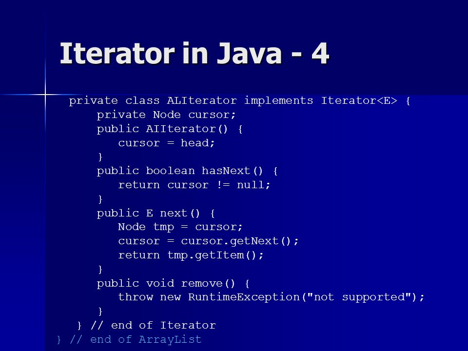 Iterator in Java - 4 private class ALIterator implements Iterator { private Node cursor; public AIIterator() { cursor = head; } public boolean hasNext