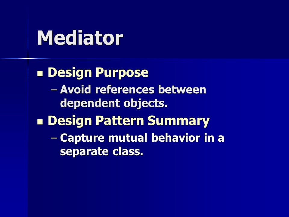 Mediator Design Purpose Design Purpose –Avoid references between dependent objects.