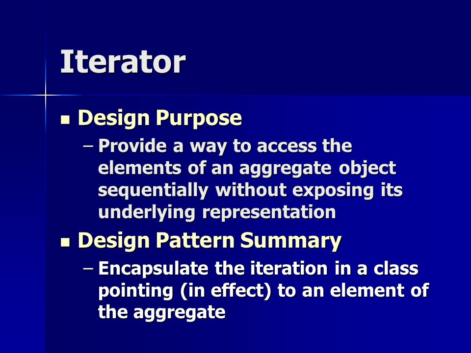 Iterator Design Purpose Design Purpose –Provide a way to access the elements of an aggregate object sequentially without exposing its underlying repre