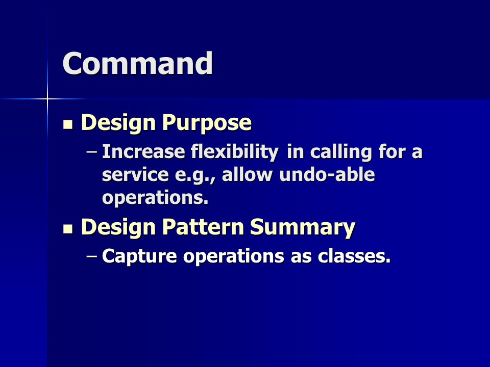 Command Design Purpose Design Purpose –Increase flexibility in calling for a service e.g., allow undo-able operations.