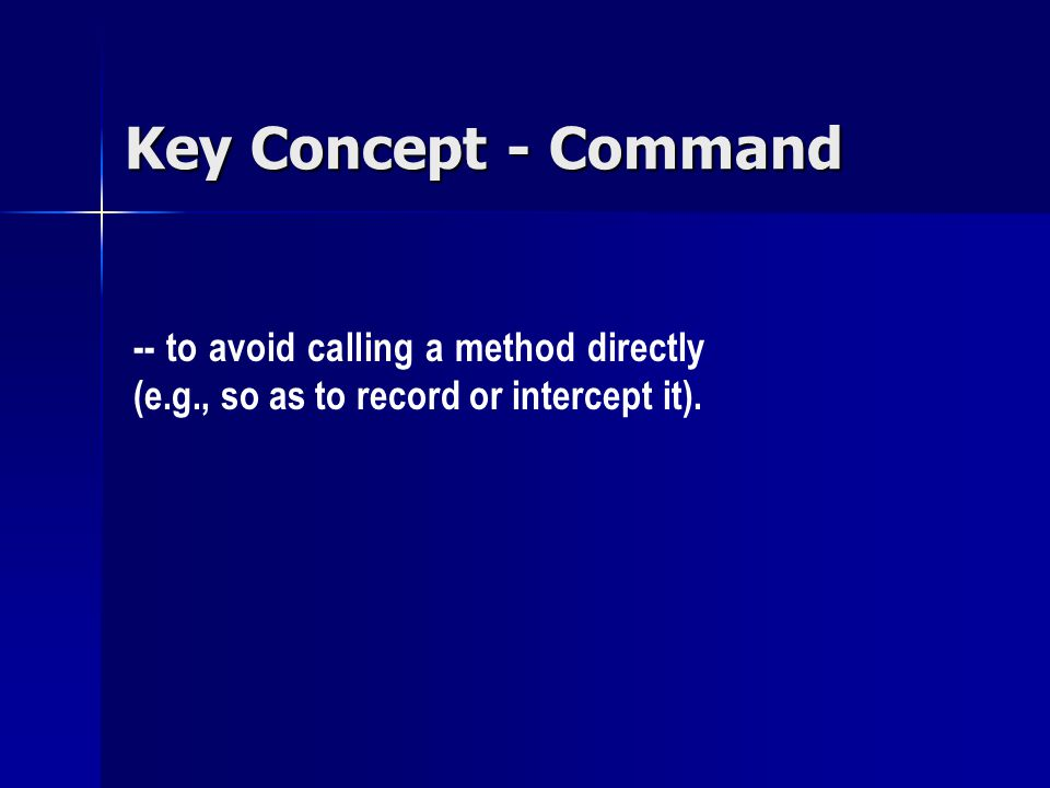 Key Concept - Command -- to avoid calling a method directly (e.g., so as to record or intercept it).