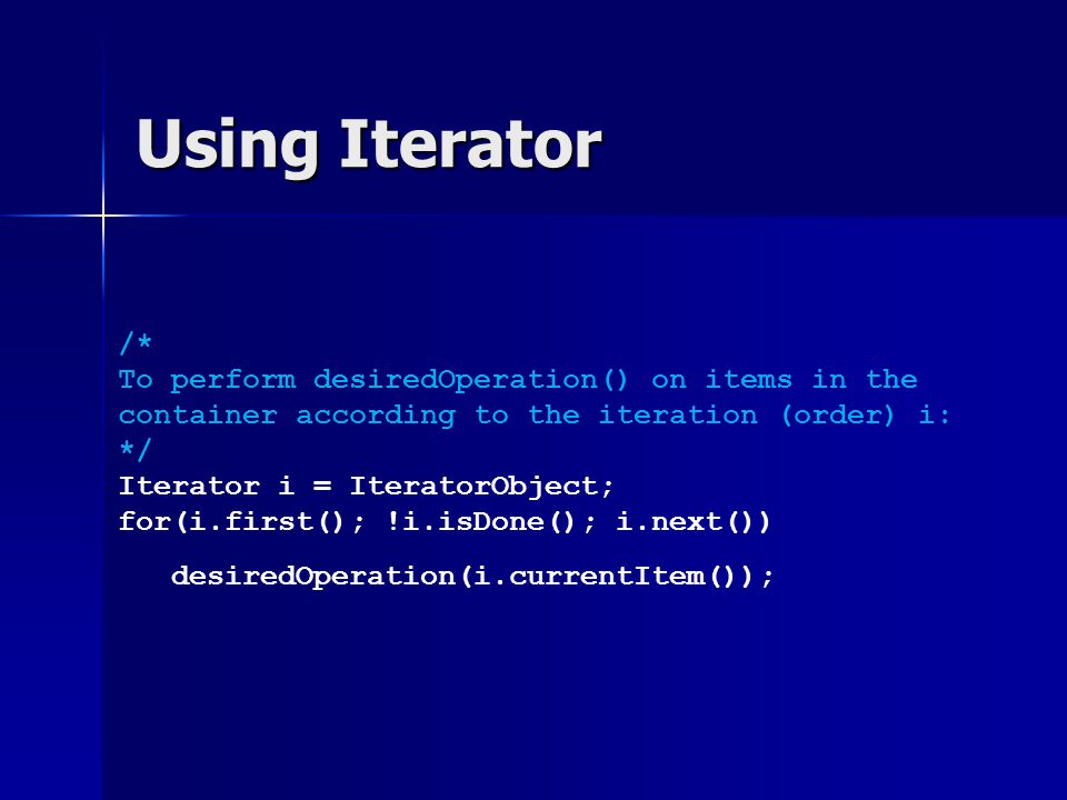 Iterator Sample Code // Suppose that we have iterators for forward and // backward order: we can re-use print_employees() List employees = new List(); ForwardListIterator fwd = employees.createForwardIterator(); ReverseListIterator bckwd = employees.createBackwardIterator(); // print from front to back client.print_employees(fwd); // print from back to front client.print_employees(bckwd);