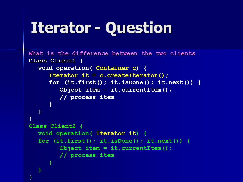 Iterator - Question What is the difference between the two clients Class Client1 { void operation( Container c) { Iterator it = c.createIterator(); fo