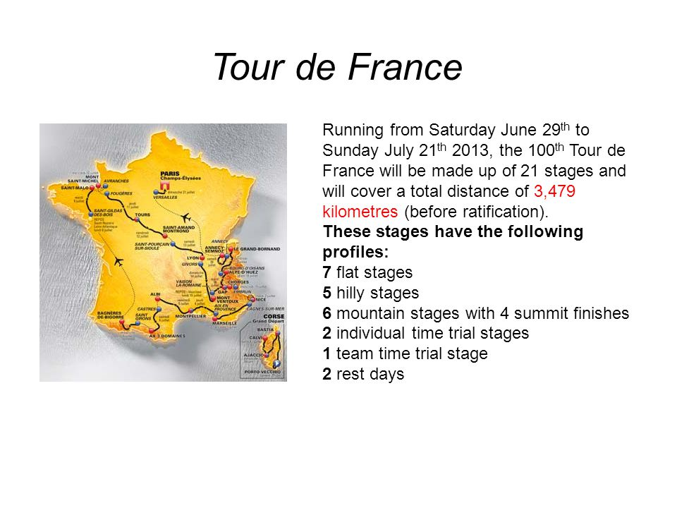 Running from Saturday June 29 th to Sunday July 21 th 2013, the 100 th Tour de France will be made up of 21 stages and will cover a total distance of 3,479 kilometres (before ratification).