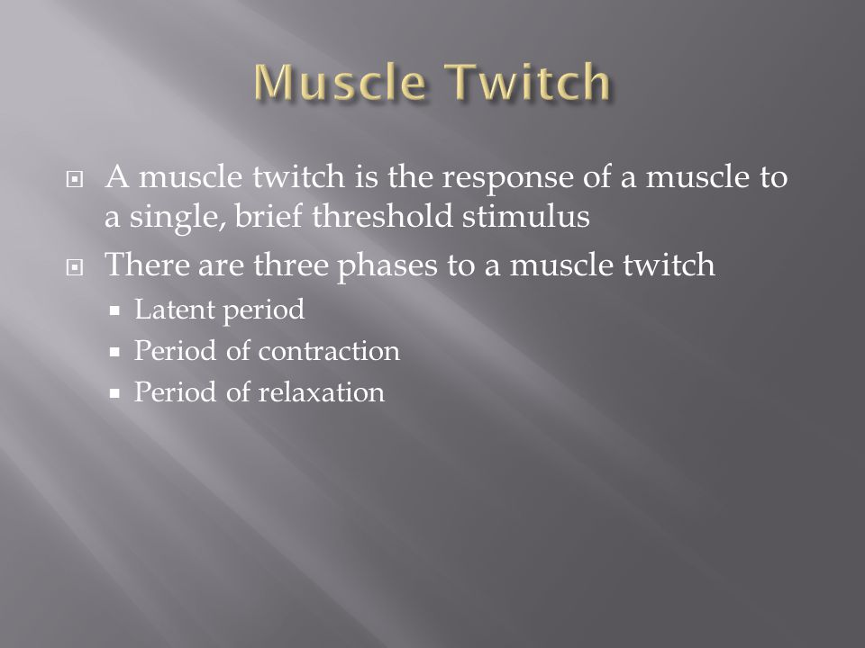  A muscle twitch is the response of a muscle to a single, brief threshold stimulus  There are three phases to a muscle twitch  Latent period  Peri