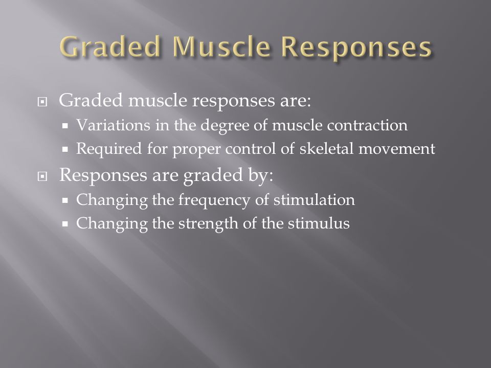 Graded muscle responses are:  Variations in the degree of muscle contraction  Required for proper control of skeletal movement  Responses are gra