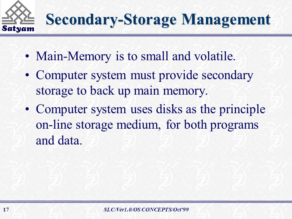 SLC/Ver1.0/OS CONCEPTS/Oct 9917 Secondary-Storage Management Main-Memory is to small and volatile.