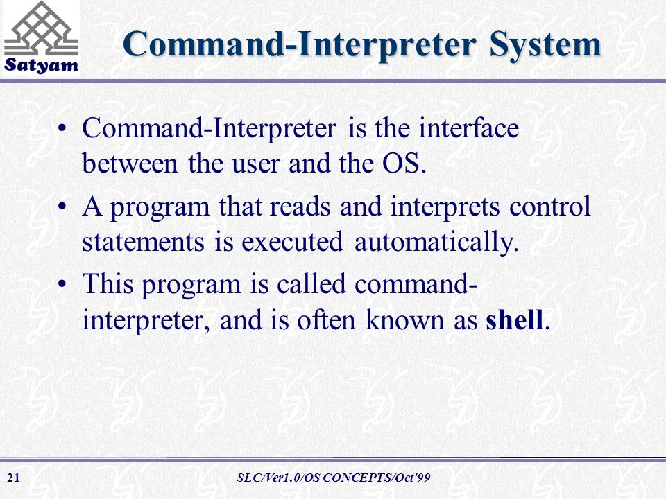 SLC/Ver1.0/OS CONCEPTS/Oct 9921 Command-Interpreter System Command-Interpreter is the interface between the user and the OS.