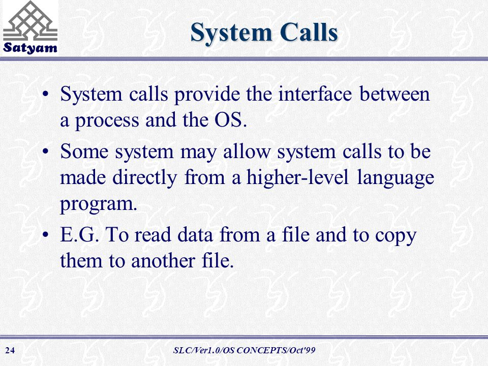 SLC/Ver1.0/OS CONCEPTS/Oct 9924 System Calls System calls provide the interface between a process and the OS.