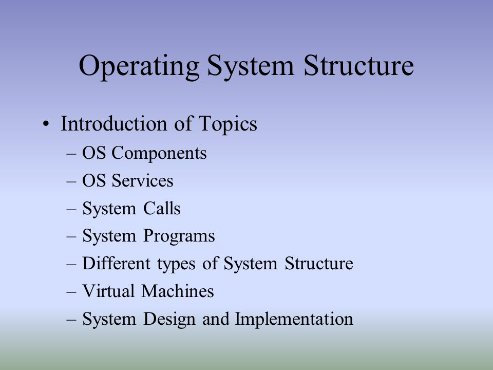 Operating System Structure Introduction of Topics –OS Components –OS Services –System Calls –System Programs –Different types of System Structure –Vir