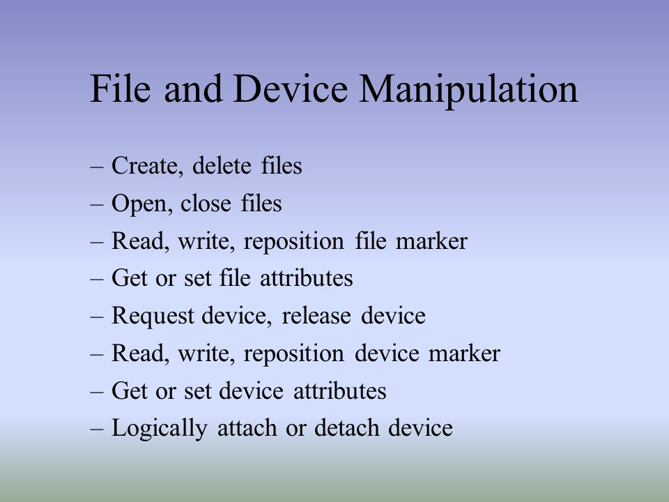 File and Device Manipulation –Create, delete files –Open, close files –Read, write, reposition file marker –Get or set file attributes –Request device