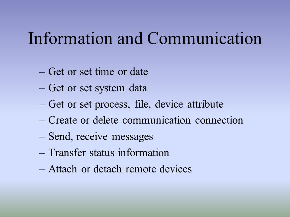 Information and Communication –Get or set time or date –Get or set system data –Get or set process, file, device attribute –Create or delete communication connection –Send, receive messages –Transfer status information –Attach or detach remote devices