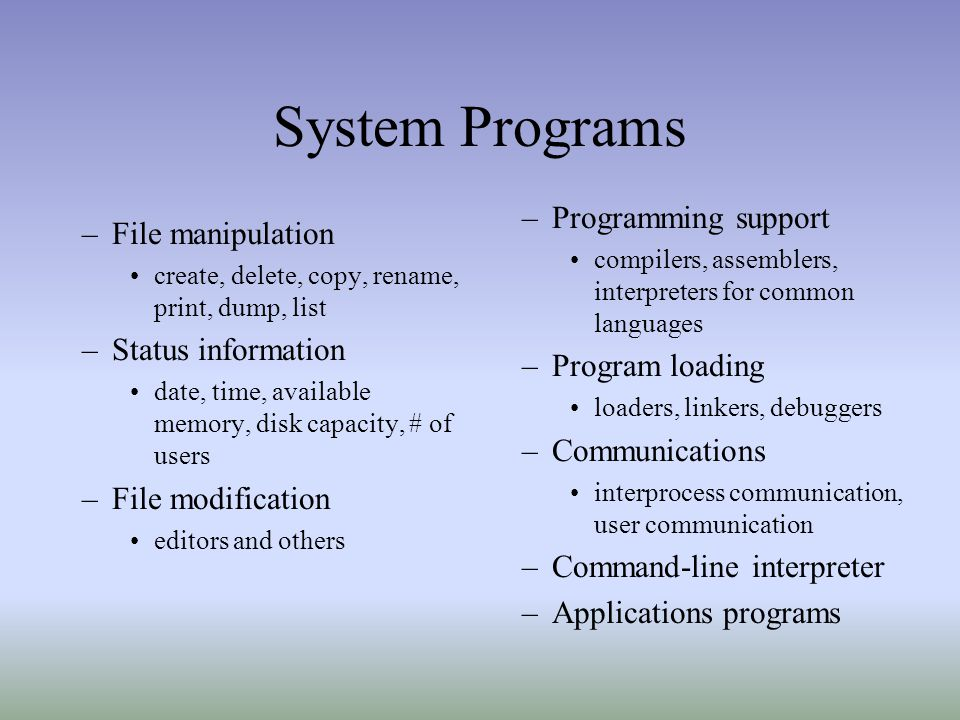 System Programs –File manipulation create, delete, copy, rename, print, dump, list –Status information date, time, available memory, disk capacity, # of users –File modification editors and others –Programming support compilers, assemblers, interpreters for common languages –Program loading loaders, linkers, debuggers –Communications interprocess communication, user communication –Command-line interpreter –Applications programs