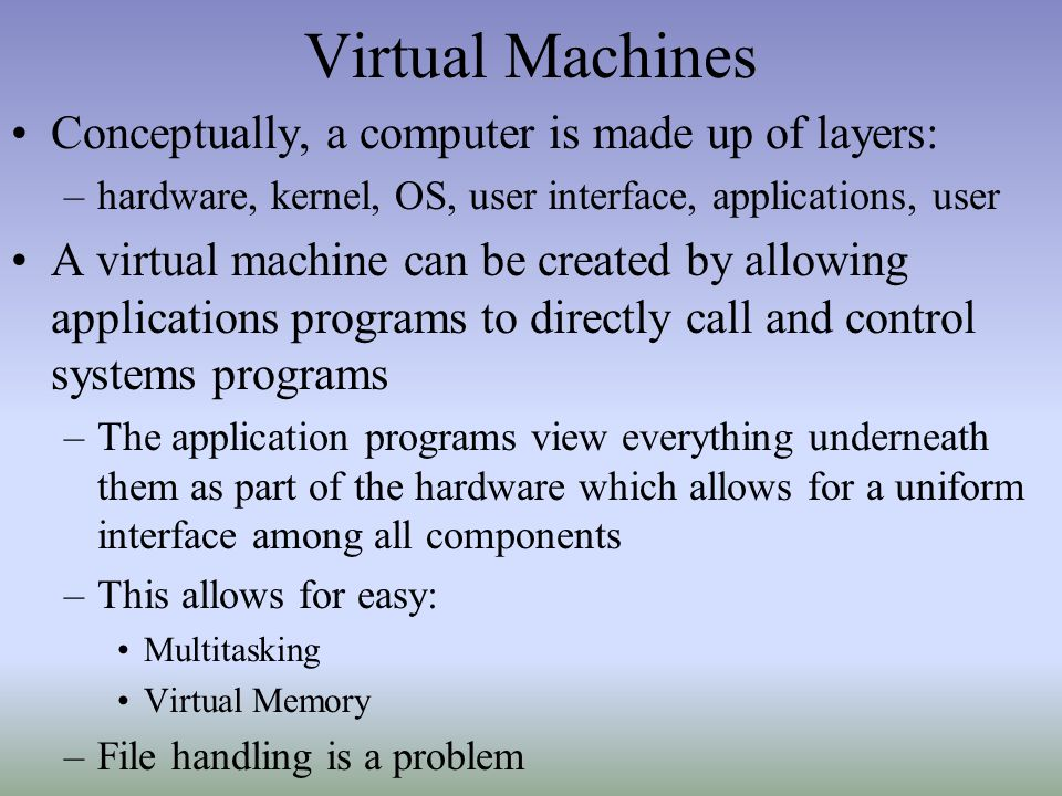 Virtual Machines Conceptually, a computer is made up of layers: –hardware, kernel, OS, user interface, applications, user A virtual machine can be cre