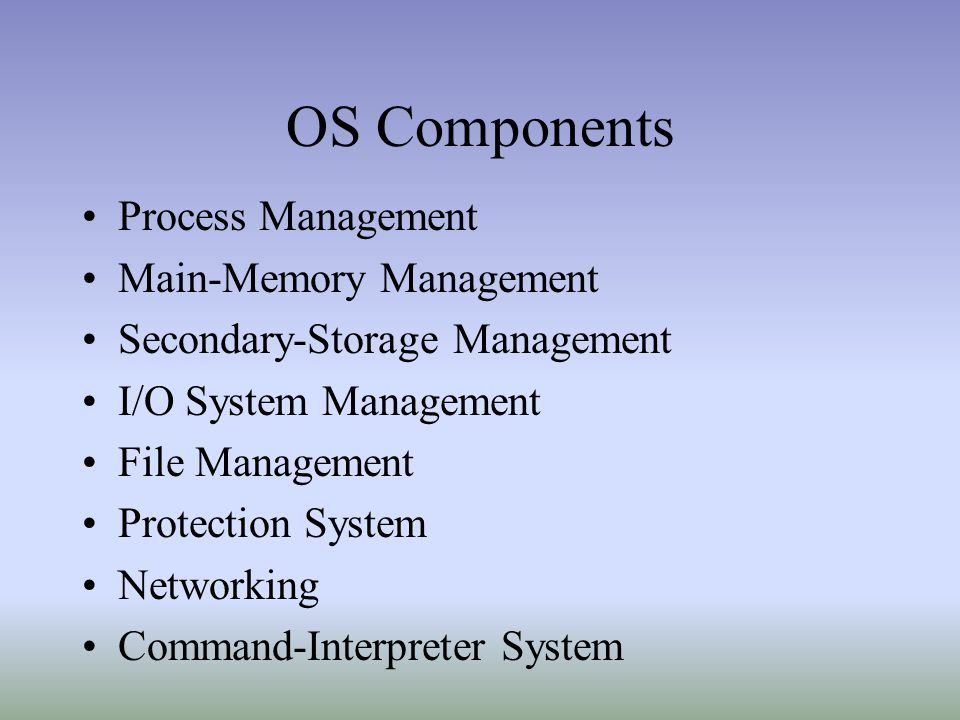 OS Components Process Management Main-Memory Management Secondary-Storage Management I/O System Management File Management Protection System Networking Command-Interpreter System