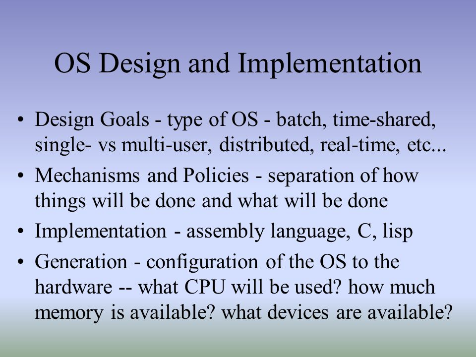 OS Design and Implementation Design Goals - type of OS - batch, time-shared, single- vs multi-user, distributed, real-time, etc...