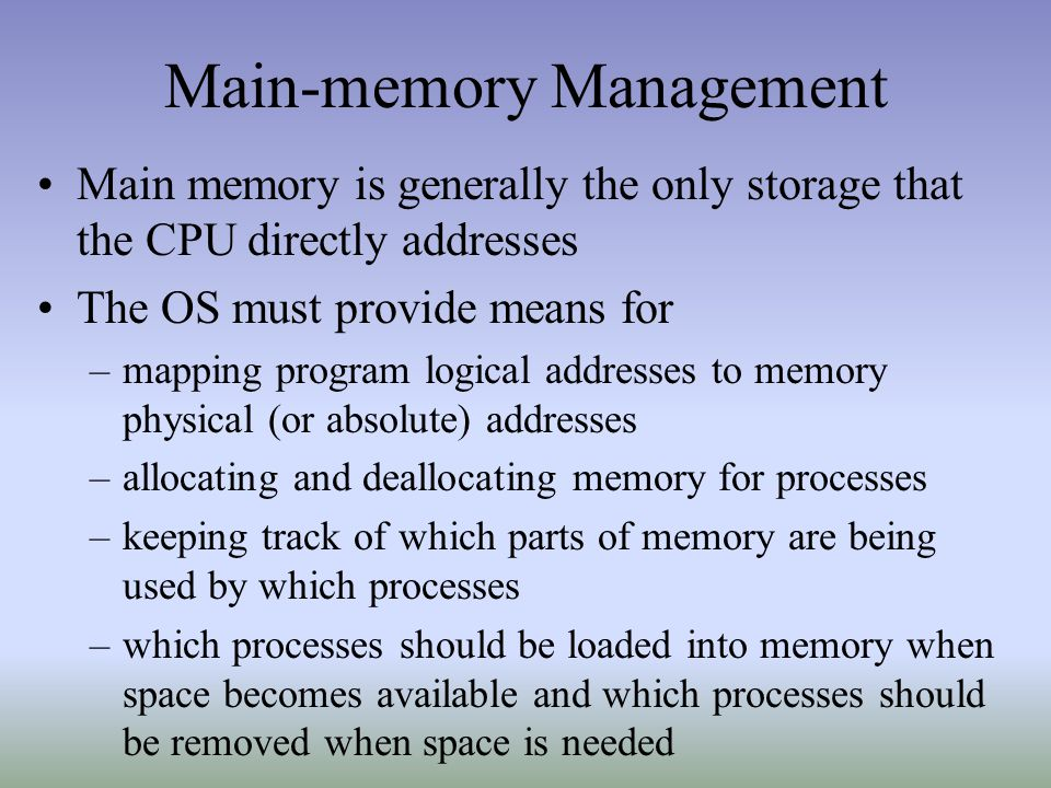 Main-memory Management Main memory is generally the only storage that the CPU directly addresses The OS must provide means for –mapping program logical addresses to memory physical (or absolute) addresses –allocating and deallocating memory for processes –keeping track of which parts of memory are being used by which processes –which processes should be loaded into memory when space becomes available and which processes should be removed when space is needed