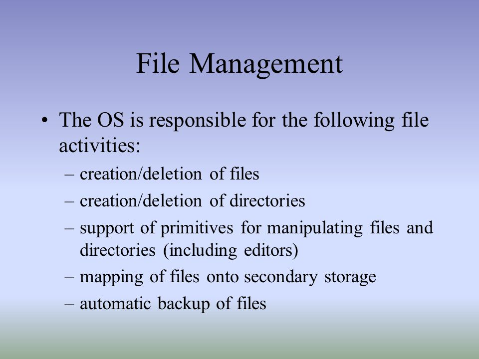 File Management The OS is responsible for the following file activities: –creation/deletion of files –creation/deletion of directories –support of pri