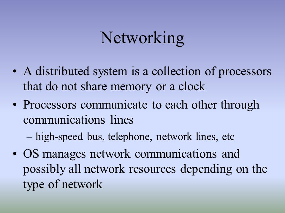 Networking A distributed system is a collection of processors that do not share memory or a clock Processors communicate to each other through communi