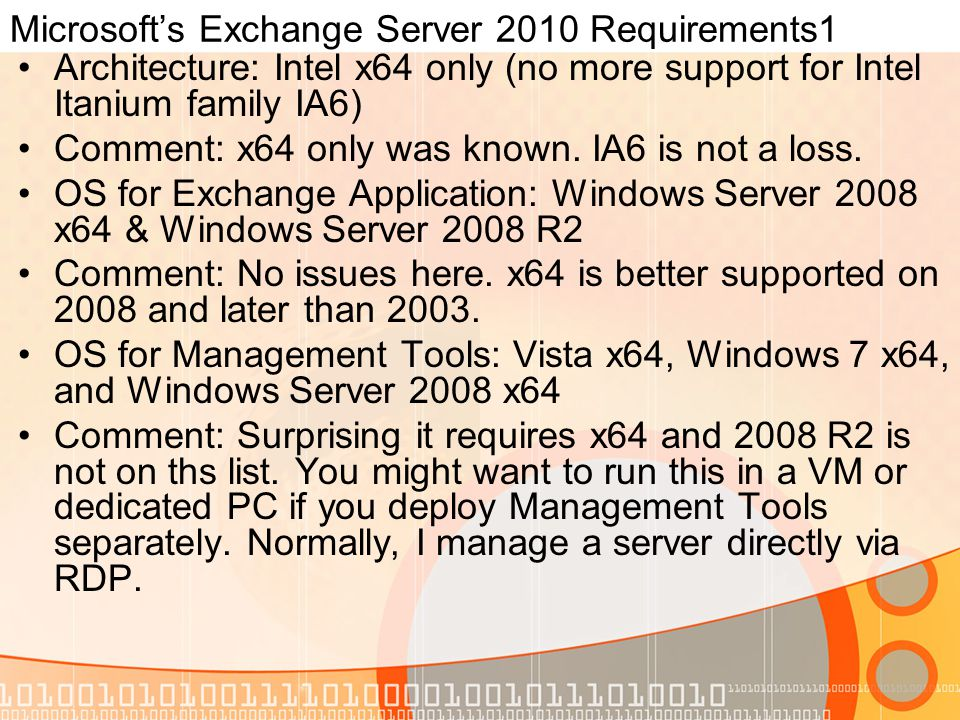 Microsoft's Exchange Server 2010 Requirements1 Architecture: Intel x64 only (no more support for Intel Itanium family IA6) Comment: x64 only was known.