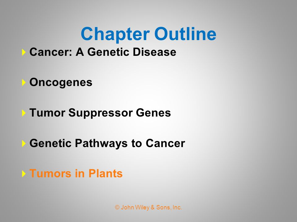 Chapter Outline  Cancer: A Genetic Disease  Oncogenes  Tumor Suppressor Genes  Genetic Pathways to Cancer  Tumors in Plants © John Wiley & Sons, Inc.