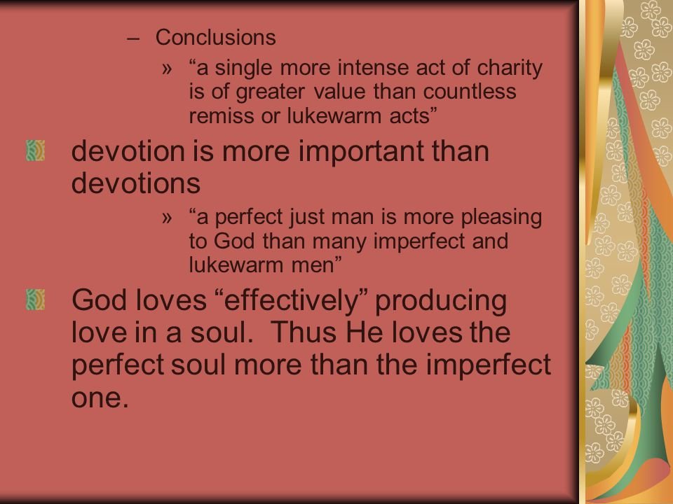 –Conclusions » a single more intense act of charity is of greater value than countless remiss or lukewarm acts devotion is more important than devotions » a perfect just man is more pleasing to God than many imperfect and lukewarm men God loves effectively producing love in a soul.