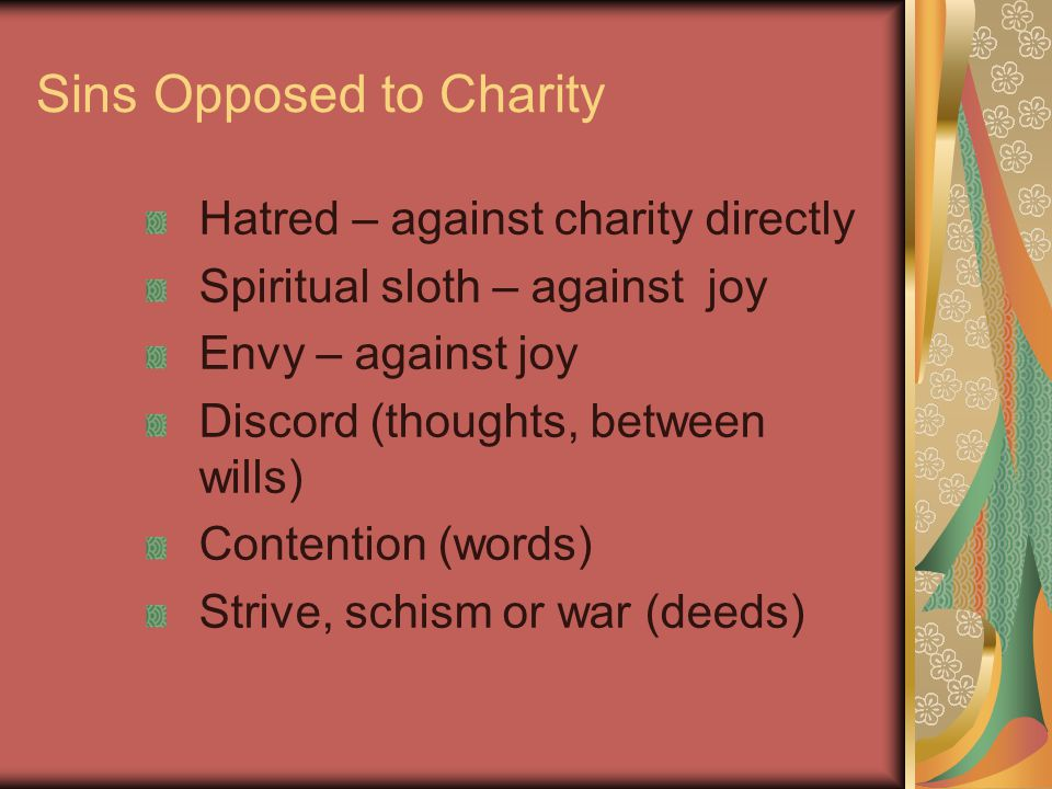 Sins Opposed to Charity Hatred – against charity directly Spiritual sloth – against joy Envy – against joy Discord (thoughts, between wills) Contention (words) Strive, schism or war (deeds)