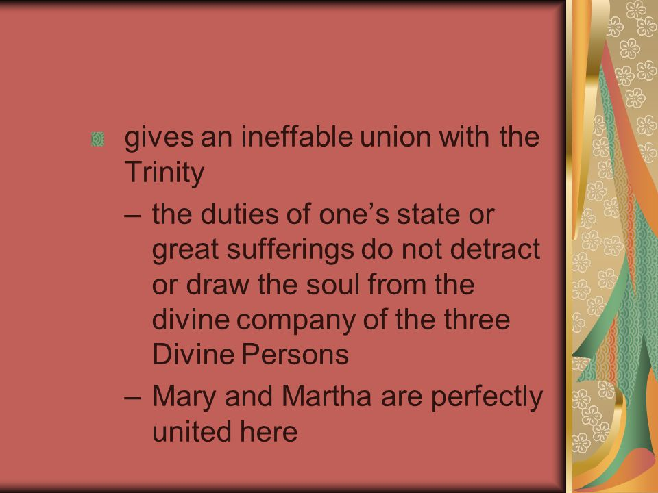 gives an ineffable union with the Trinity –the duties of one's state or great sufferings do not detract or draw the soul from the divine company of the three Divine Persons –Mary and Martha are perfectly united here