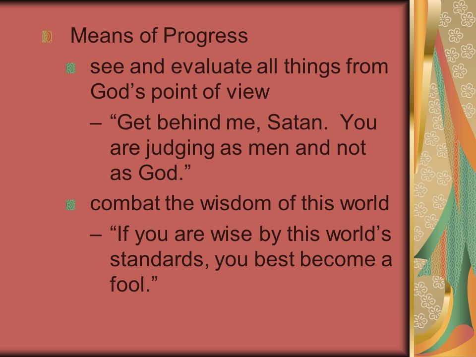 Means of Progress see and evaluate all things from God's point of view – Get behind me, Satan.