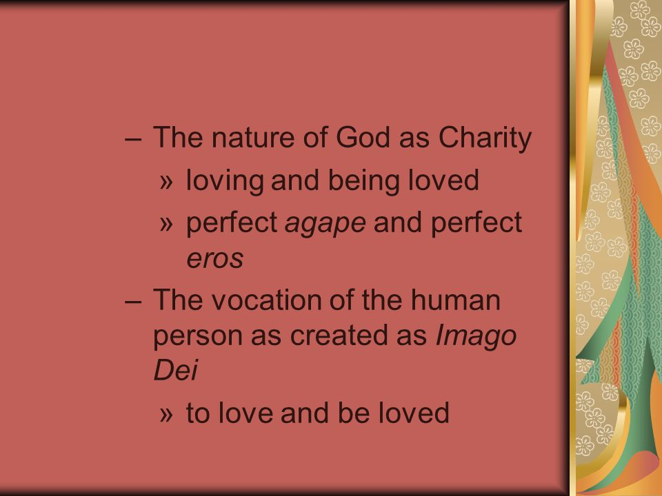–The nature of God as Charity »loving and being loved »perfect agape and perfect eros –The vocation of the human person as created as Imago Dei »to love and be loved