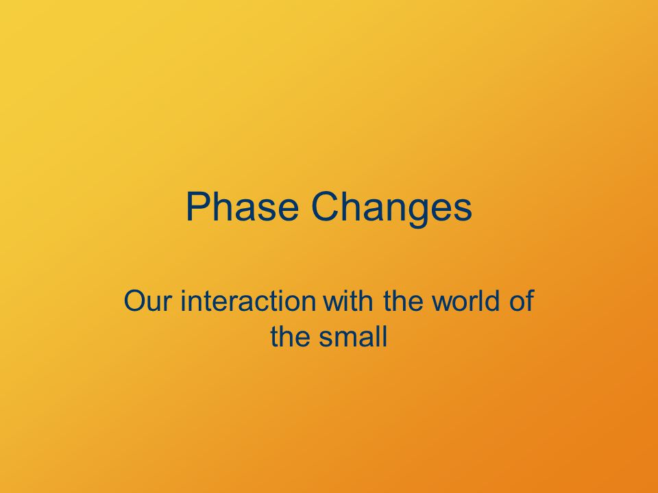 Phase Changes Our interaction with the world of the small