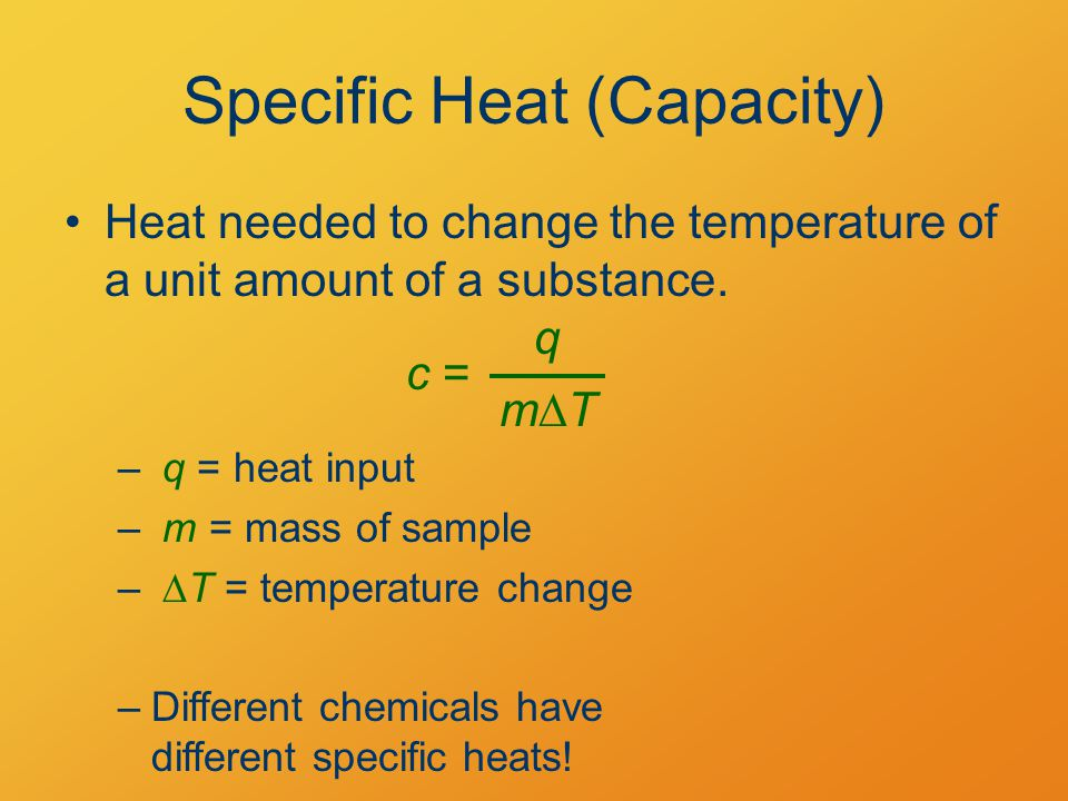 Specific Heat (Capacity) Heat needed to change the temperature of a unit amount of a substance.