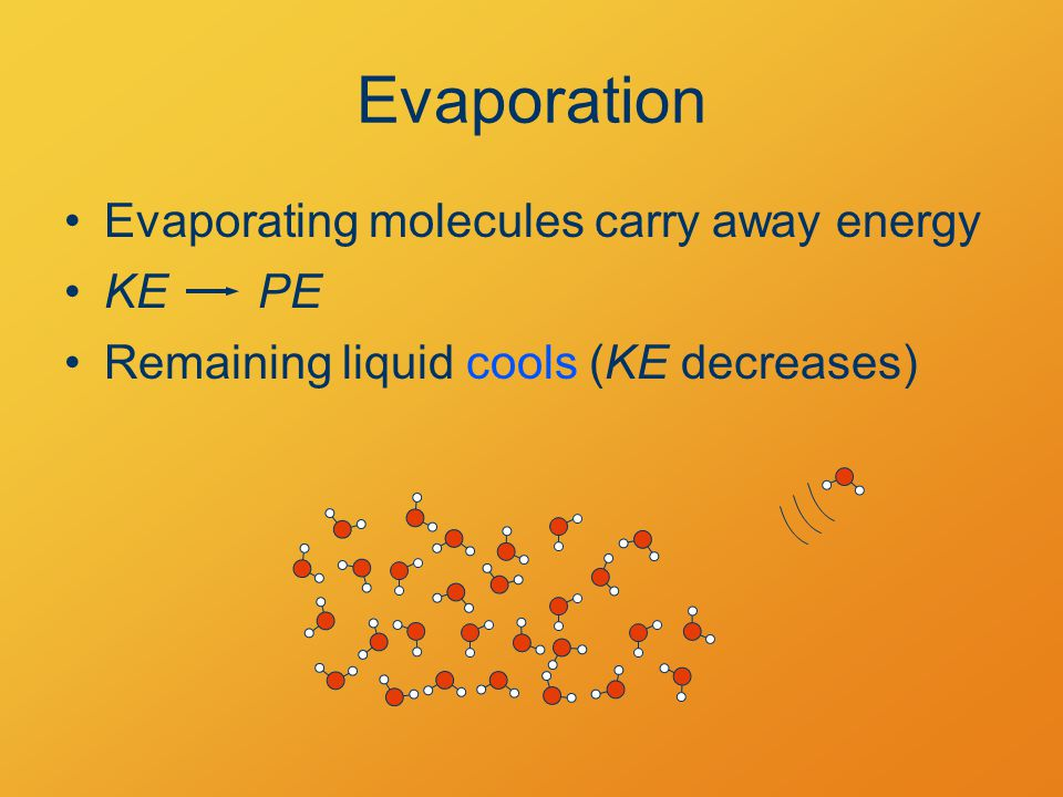 Evaporation Evaporating molecules carry away energy KEPE Remaining liquid cools (KE decreases)