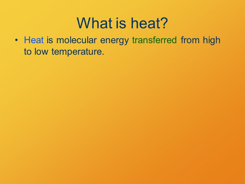 What is heat Heat is molecular energy transferred from high to low temperature.