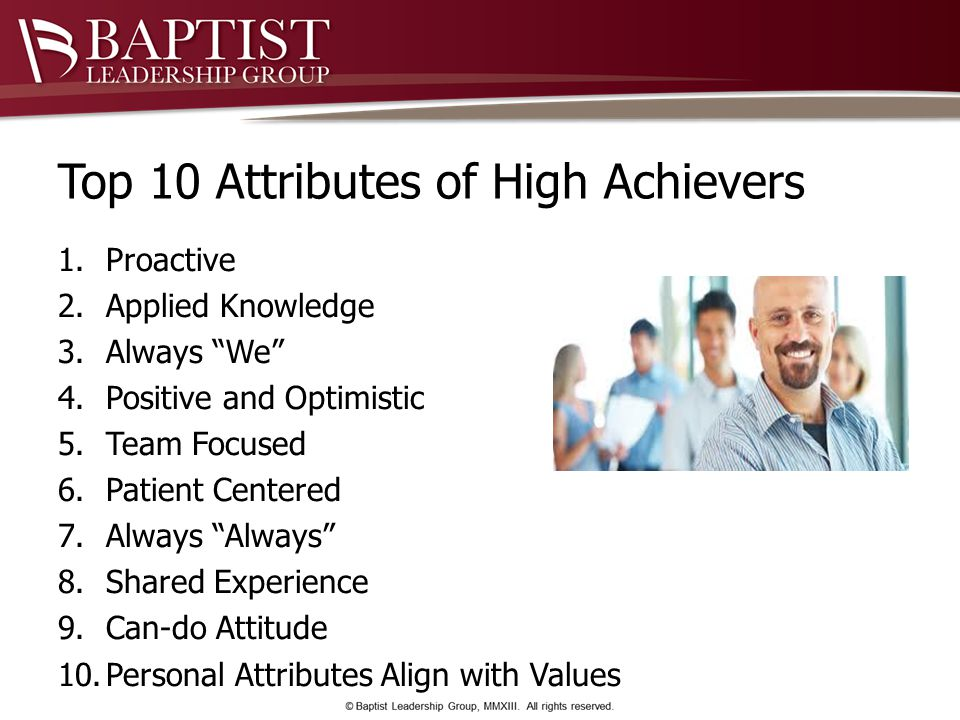 Top 10 Attributes of High Achievers 1.Proactive 2.Applied Knowledge 3.Always We 4.Positive and Optimistic 5.Team Focused 6.Patient Centered 7.Always Always 8.Shared Experience 9.Can-do Attitude 10.Personal Attributes Align with Values