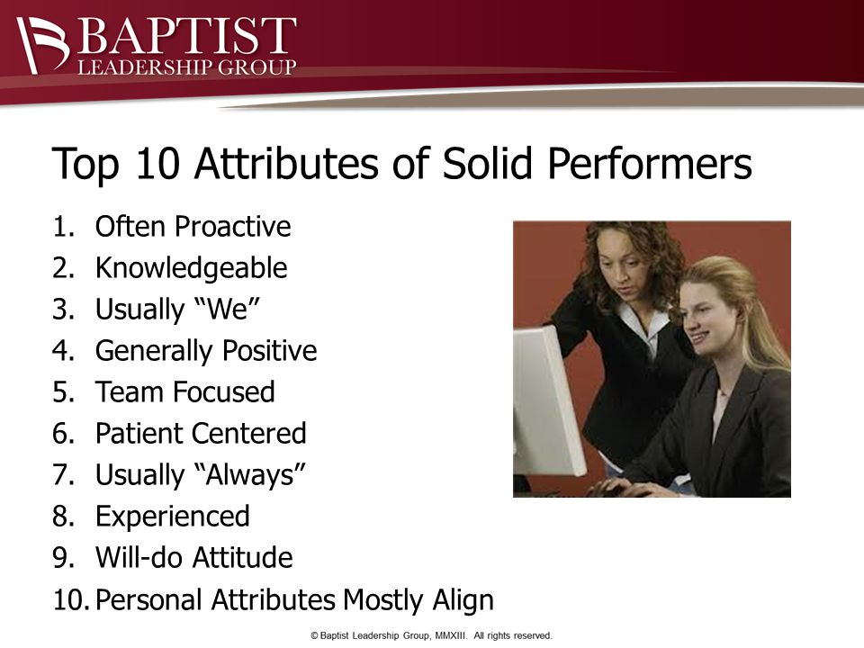 Top 10 Attributes of Solid Performers 1.Often Proactive 2.Knowledgeable 3.Usually We 4.Generally Positive 5.Team Focused 6.Patient Centered 7.Usually Always 8.Experienced 9.Will-do Attitude 10.Personal Attributes Mostly Align