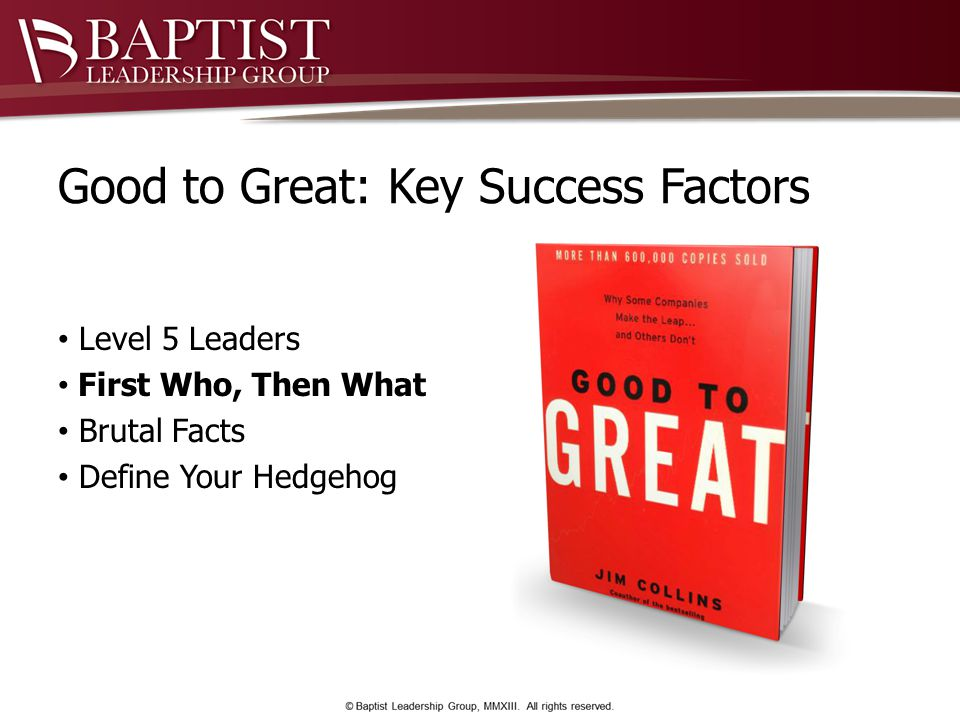 Good to Great: Key Success Factors Level 5 Leaders First Who, Then What Brutal Facts Define Your Hedgehog