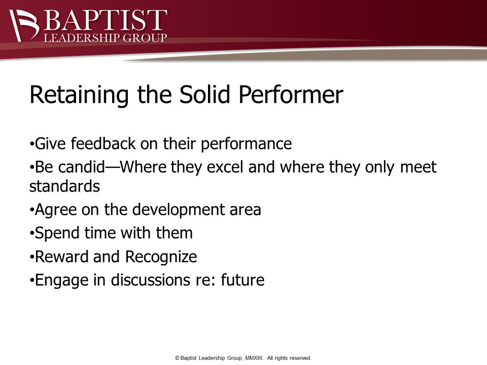 Retaining the Solid Performer Give feedback on their performance Be candid—Where they excel and where they only meet standards Agree on the development area Spend time with them Reward and Recognize Engage in discussions re: future