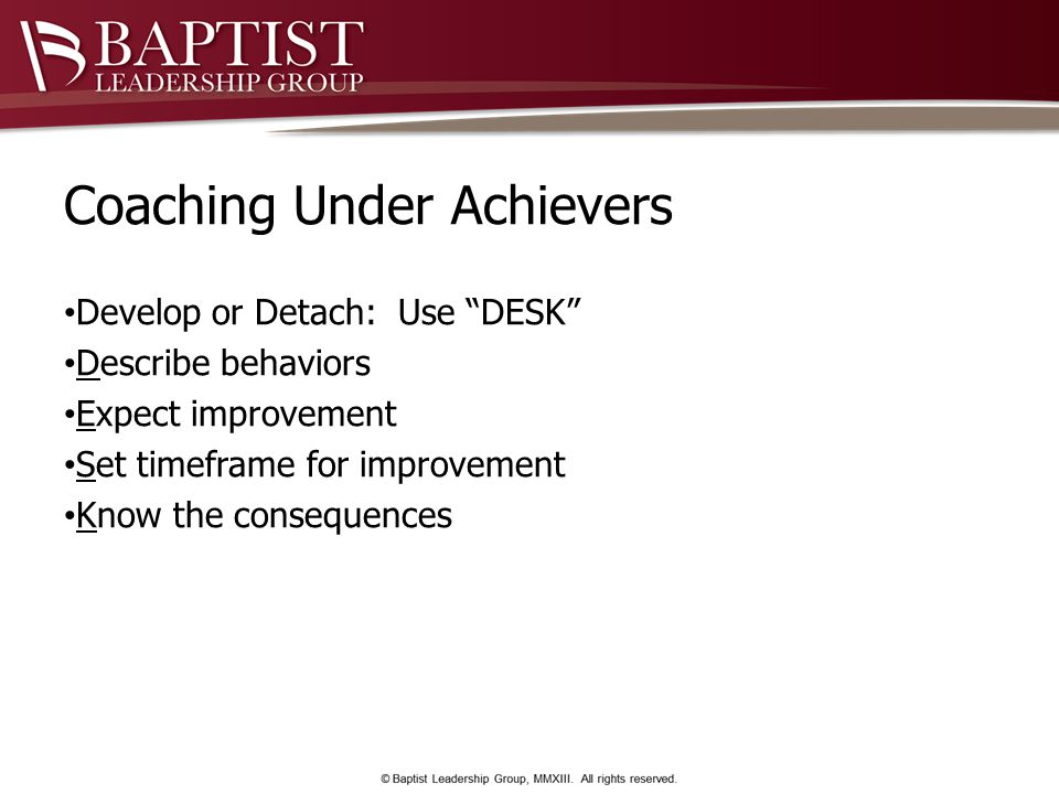 Coaching Under Achievers Develop or Detach: Use DESK Describe behaviors Expect improvement Set timeframe for improvement Know the consequences