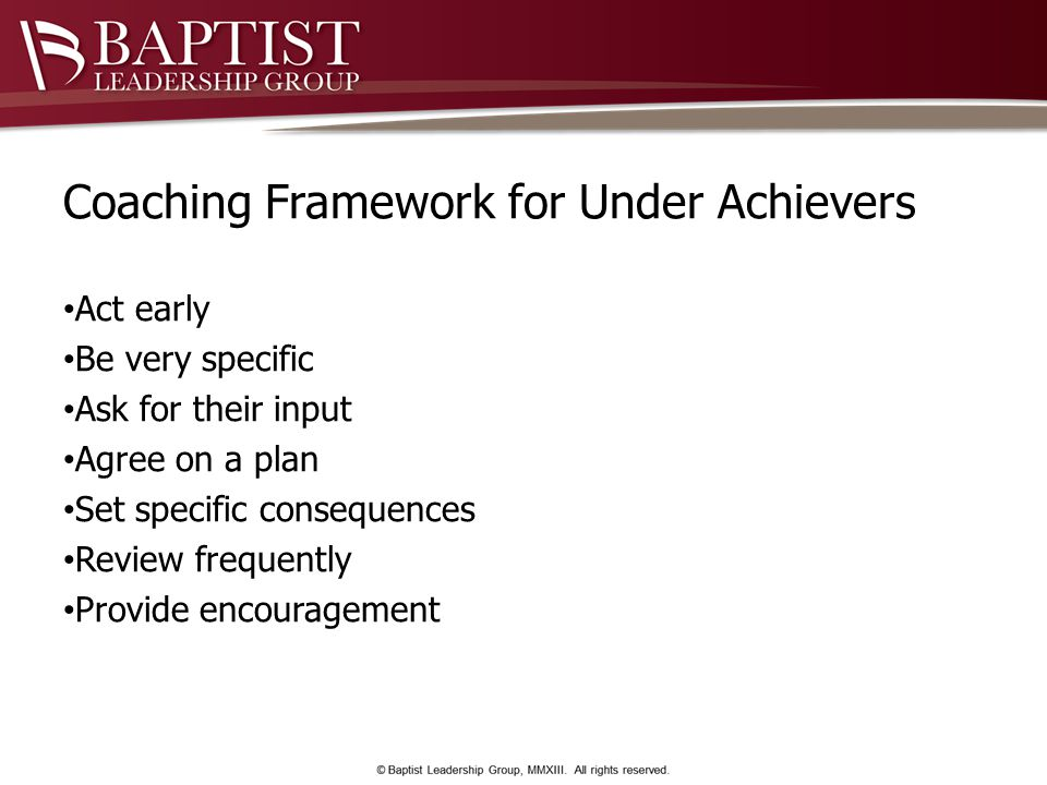 Coaching Framework for Under Achievers Act early Be very specific Ask for their input Agree on a plan Set specific consequences Review frequently Provide encouragement