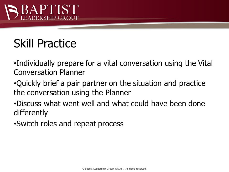 Skill Practice Individually prepare for a vital conversation using the Vital Conversation Planner Quickly brief a pair partner on the situation and practice the conversation using the Planner Discuss what went well and what could have been done differently Switch roles and repeat process