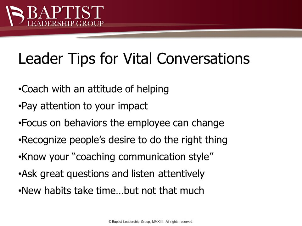Leader Tips for Vital Conversations Coach with an attitude of helping Pay attention to your impact Focus on behaviors the employee can change Recognize people's desire to do the right thing Know your coaching communication style Ask great questions and listen attentively New habits take time…but not that much