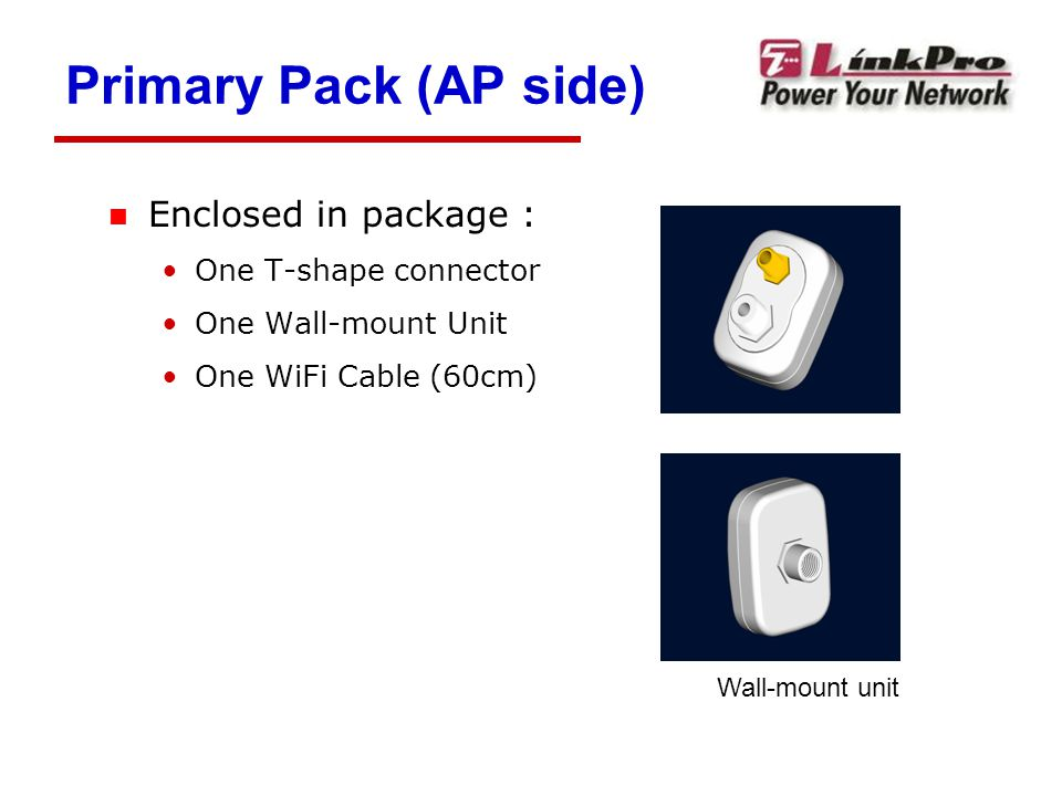 Primary Pack (AP side) n Enclosed in package : One T-shape connector One Wall-mount Unit One WiFi Cable (60cm) Wall-mount unit