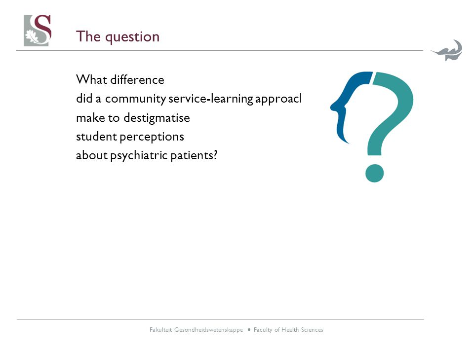Fakulteit Gesondheidswetenskappe  Faculty of Health Sciences The question What difference did a community service-learning approach make to destigmatise student perceptions about psychiatric patients?