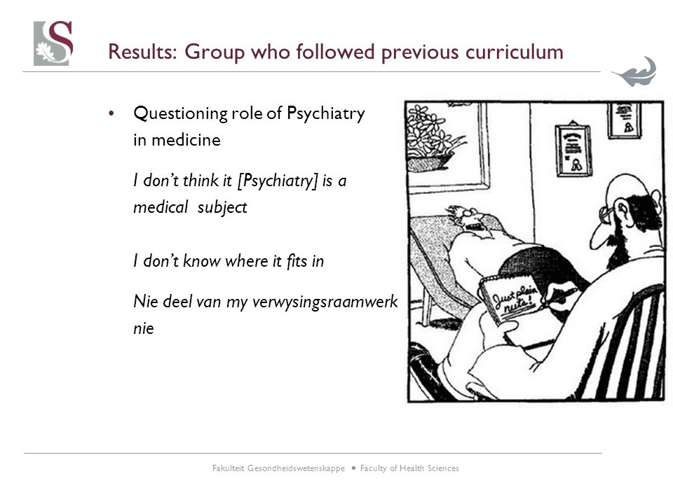 Fakulteit Gesondheidswetenskappe  Faculty of Health Sciences Results: Group who followed previous curriculum Questioning role of Psychiatry in medicine I don't think it [Psychiatry] is a medical subject I don't know where it fits in Nie deel van my verwysingsraamwerk nie