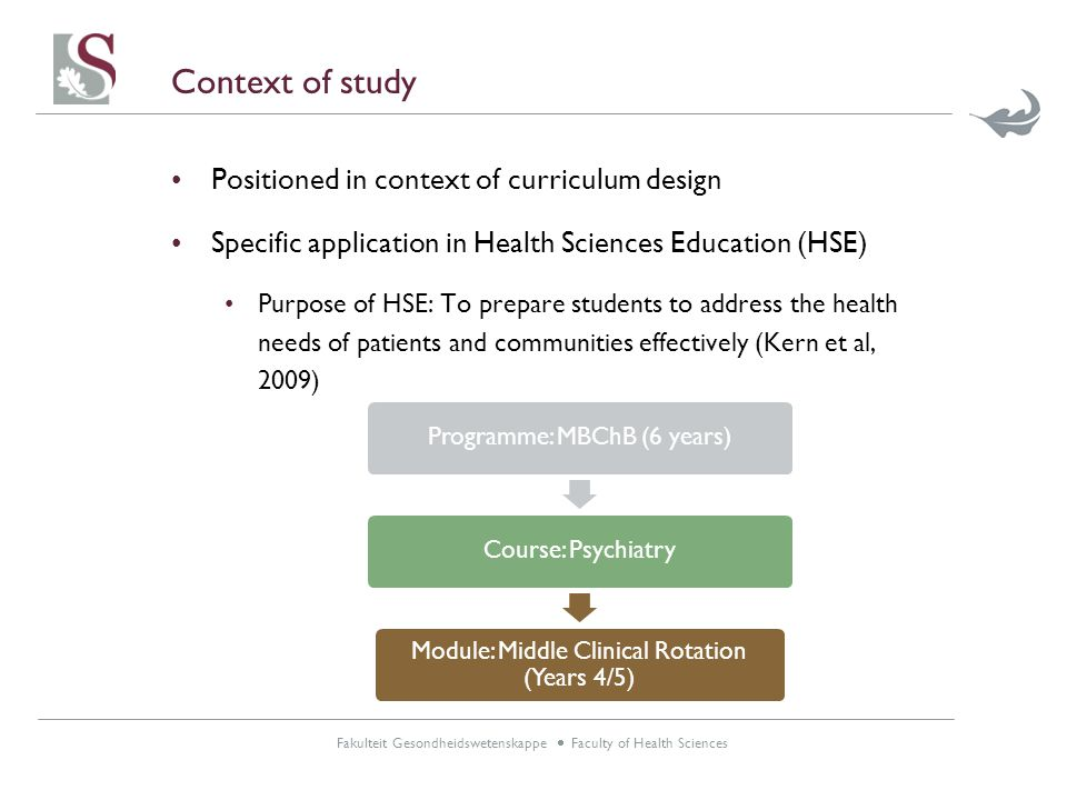 Fakulteit Gesondheidswetenskappe  Faculty of Health Sciences Context of study Positioned in context of curriculum design Specific application in Health Sciences Education (HSE) Purpose of HSE: To prepare students to address the health needs of patients and communities effectively (Kern et al, 2009) Programme: MBChB (6 years)Course: Psychiatry Module: Middle Clinical Rotation (Years 4/5)
