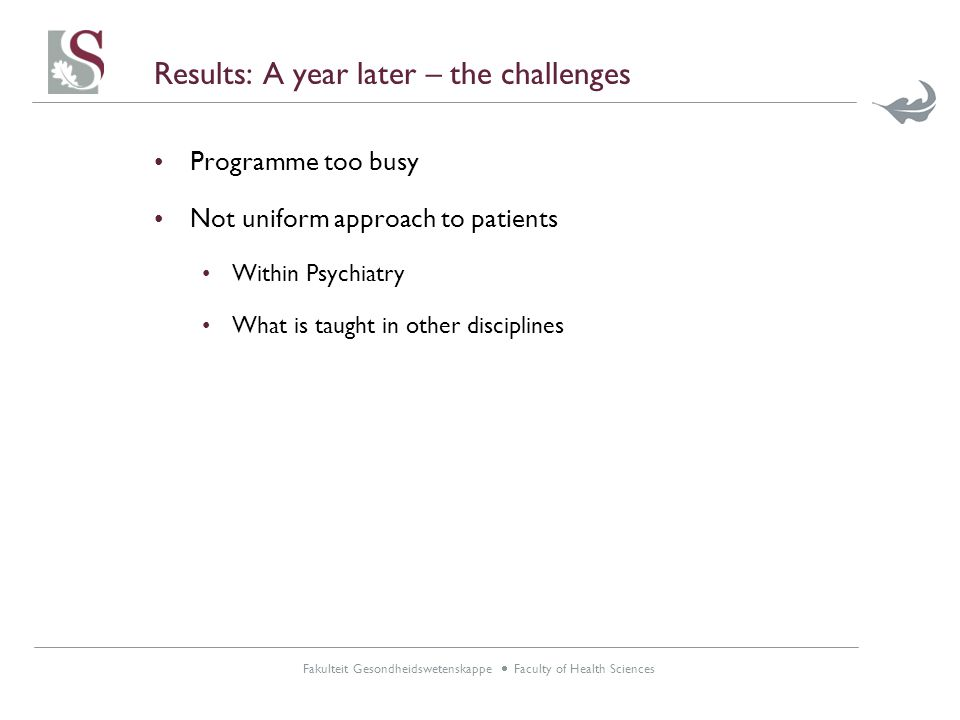 Fakulteit Gesondheidswetenskappe  Faculty of Health Sciences Results: A year later – the challenges Programme too busy Not uniform approach to patients Within Psychiatry What is taught in other disciplines